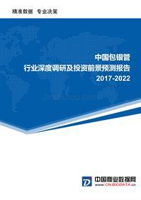 (目錄)2017-2022年中國包銀管行業深度調研及投資前景預測報告(目錄)